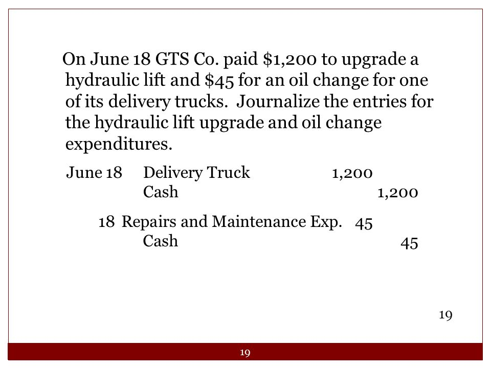 On June 18 GTS Co. paid $1,200 to upgrade a hydraulic lift and $45 for an oil change for one of its delivery trucks. Journalize the entries for the hydraulic lift upgrade and oil change expenditures.