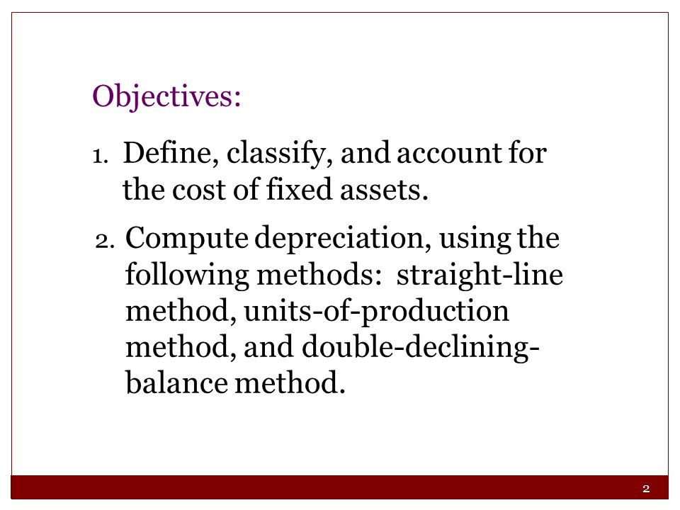 Objectives: Define, classify, and account for the cost of fixed assets.