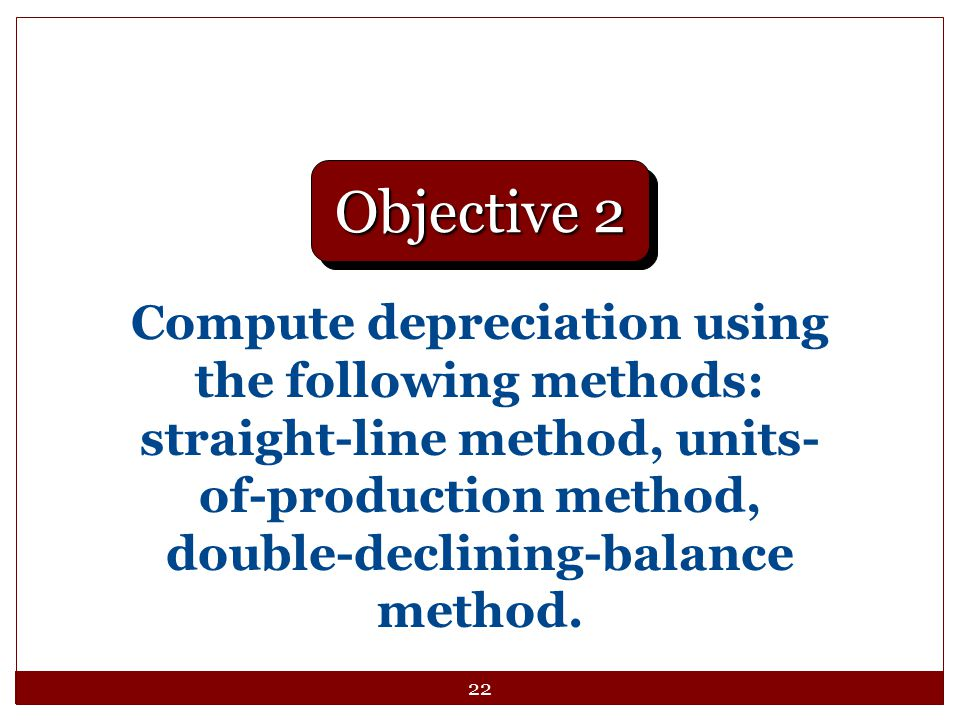 Objective 2 Compute depreciation using the following methods: straight-line method, units-of-production method, double-declining-balance method.