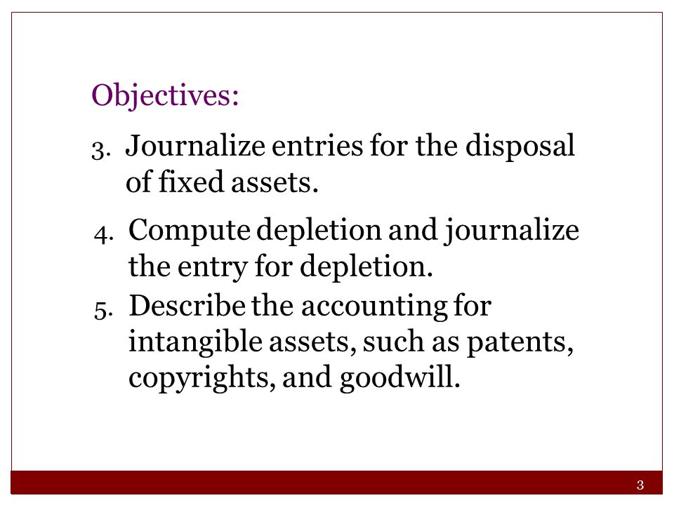 Objectives: Journalize entries for the disposal of fixed assets. Compute depletion and journalize the entry for depletion.