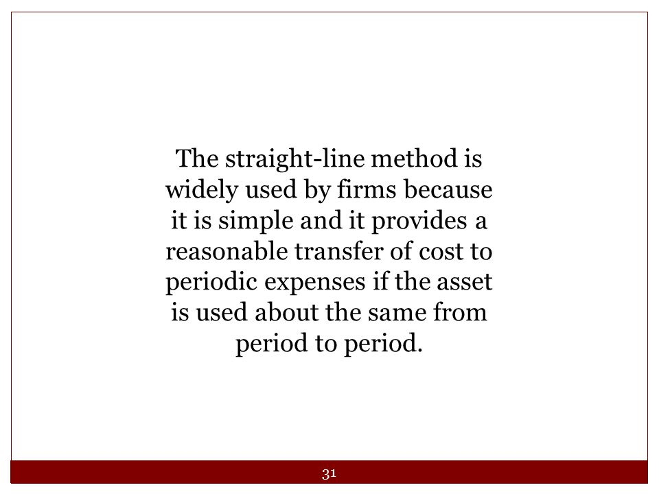 The straight-line method is widely used by firms because it is simple and it provides a reasonable transfer of cost to periodic expenses if the asset is used about the same from period to period.