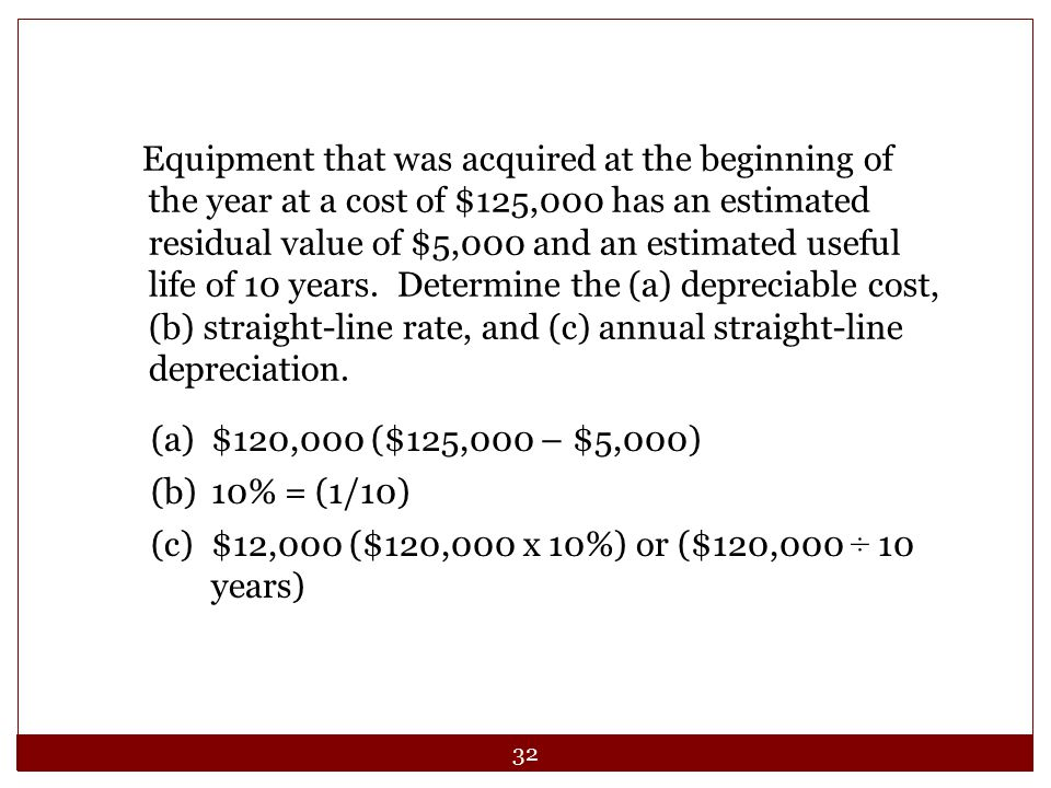 Equipment that was acquired at the beginning of the year at a cost of $125,000 has an estimated residual value of $5,000 and an estimated useful life of 10 years. Determine the (a) depreciable cost, (b) straight-line rate, and (c) annual straight-line depreciation.