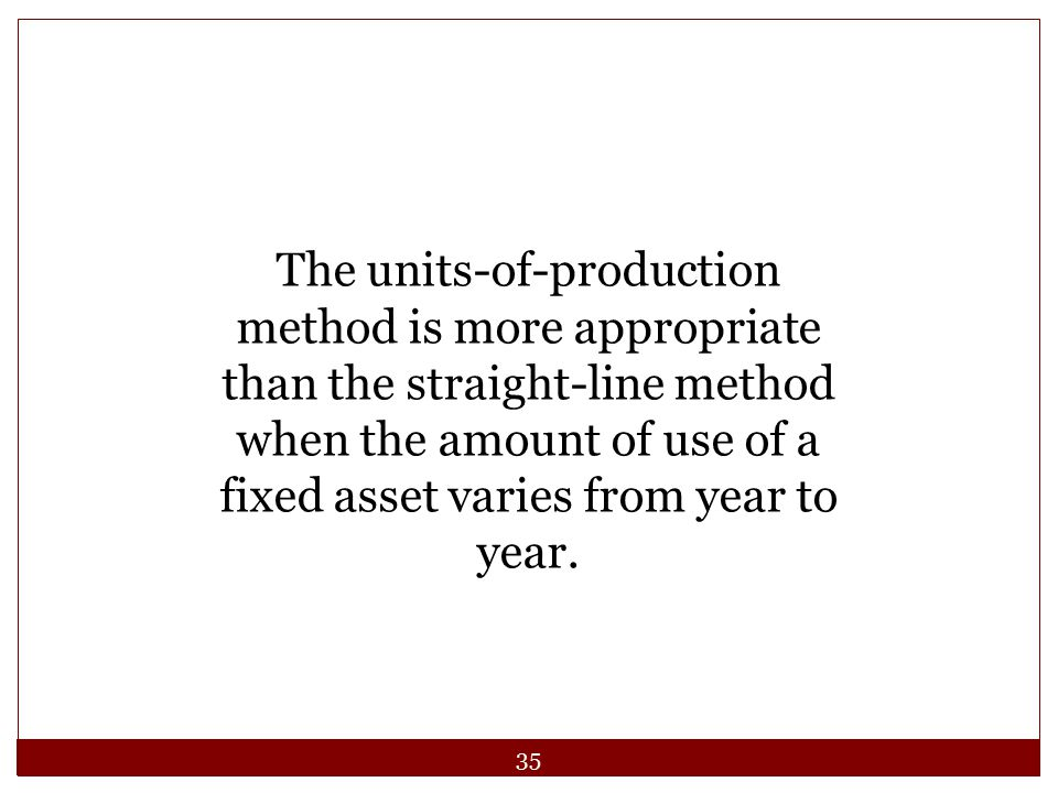 The units-of-production method is more appropriate than the straight-line method when the amount of use of a fixed asset varies from year to year.