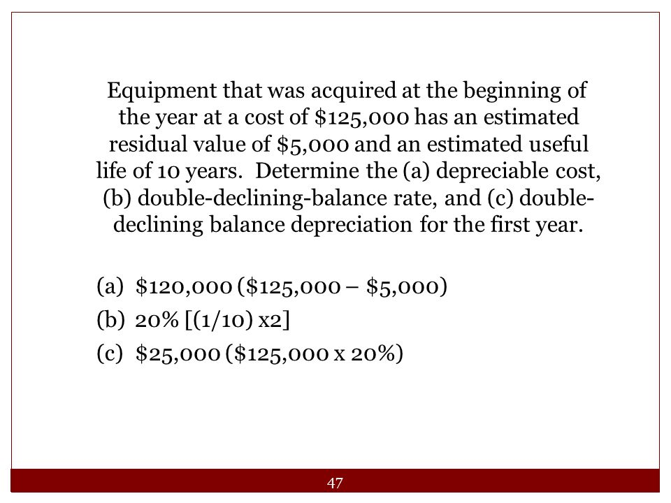 Equipment that was acquired at the beginning of the year at a cost of $125,000 has an estimated residual value of $5,000 and an estimated useful life of 10 years. Determine the (a) depreciable cost, (b) double-declining-balance rate, and (c) double-declining balance depreciation for the first year.
