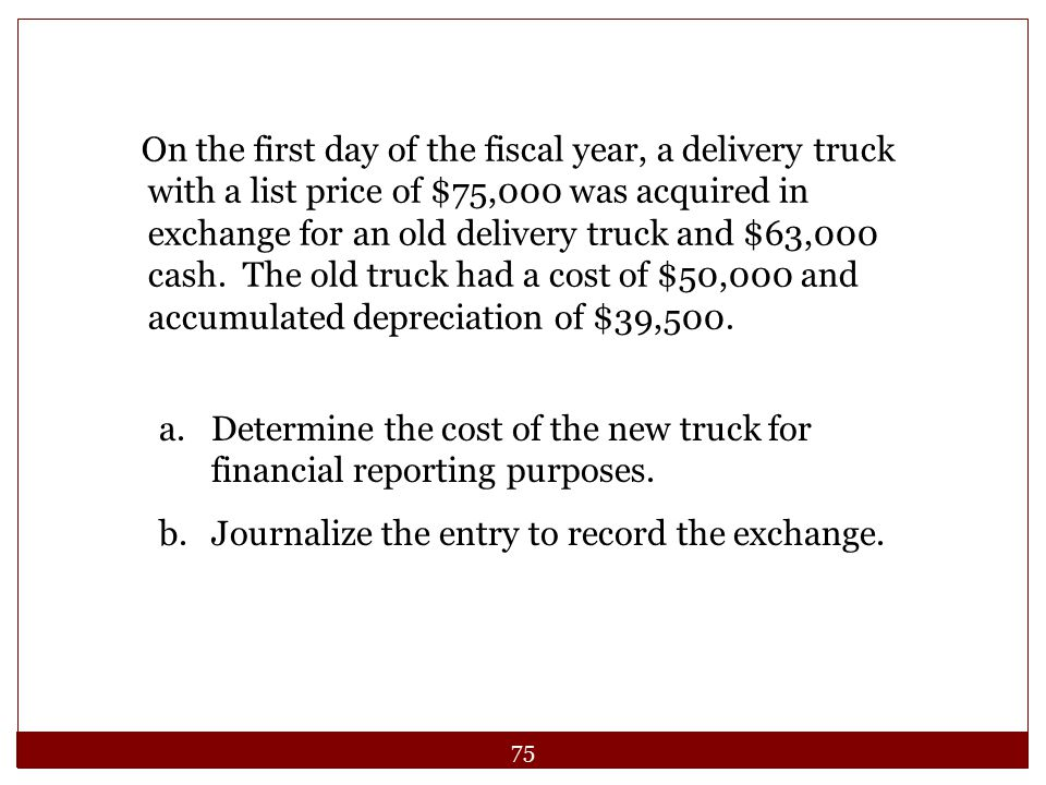On the first day of the fiscal year, a delivery truck with a list price of $75,000 was acquired in exchange for an old delivery truck and $63,000 cash. The old truck had a cost of $50,000 and accumulated depreciation of $39,500.