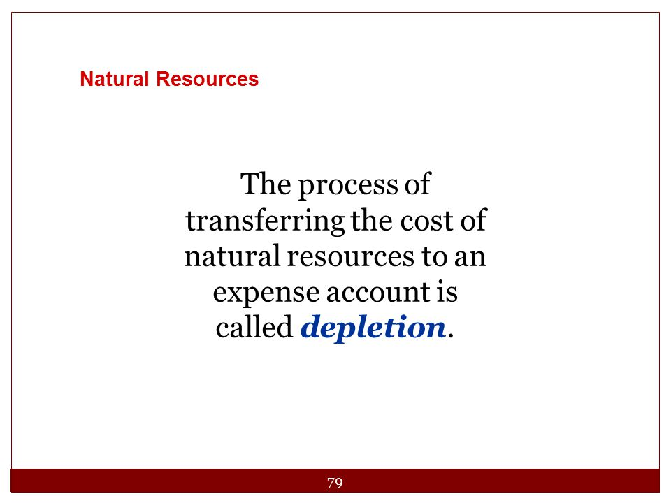 Natural Resources The process of transferring the cost of natural resources to an expense account is called depletion.