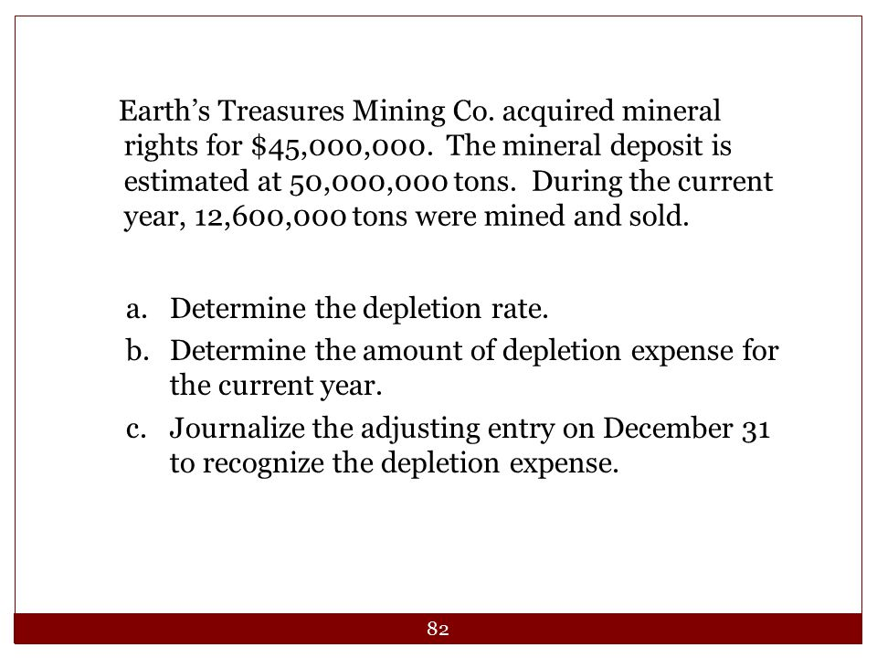 Earth's Treasures Mining Co. acquired mineral rights for $45,000,000. The mineral deposit is estimated at 50,000,000 tons. During the current year, 12,600,000 tons were mined and sold.