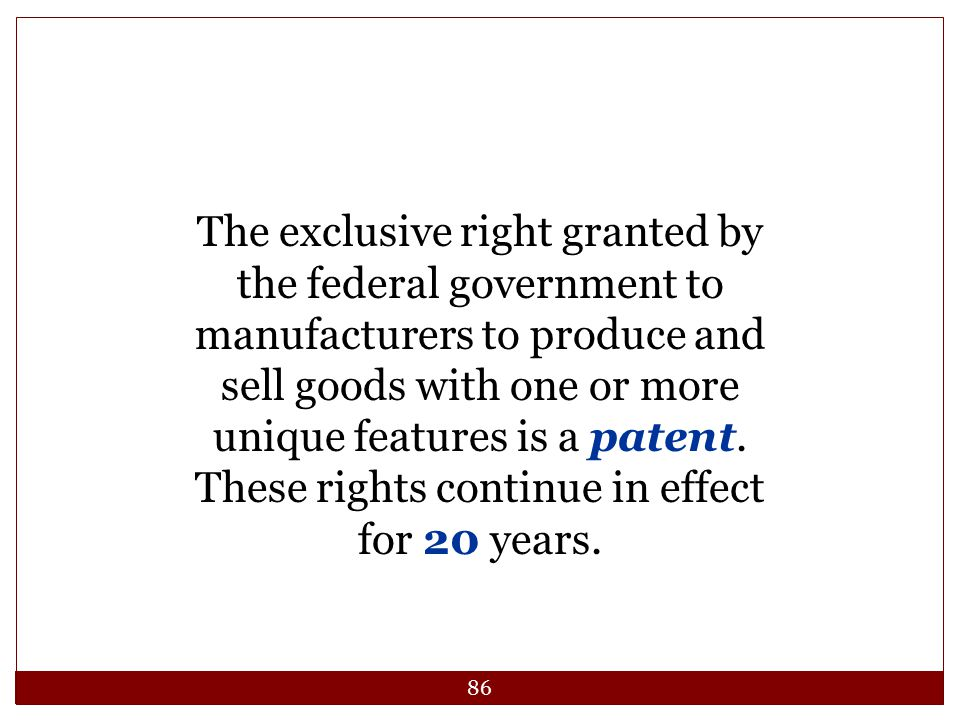 The exclusive right granted by the federal government to manufacturers to produce and sell goods with one or more unique features is a patent.