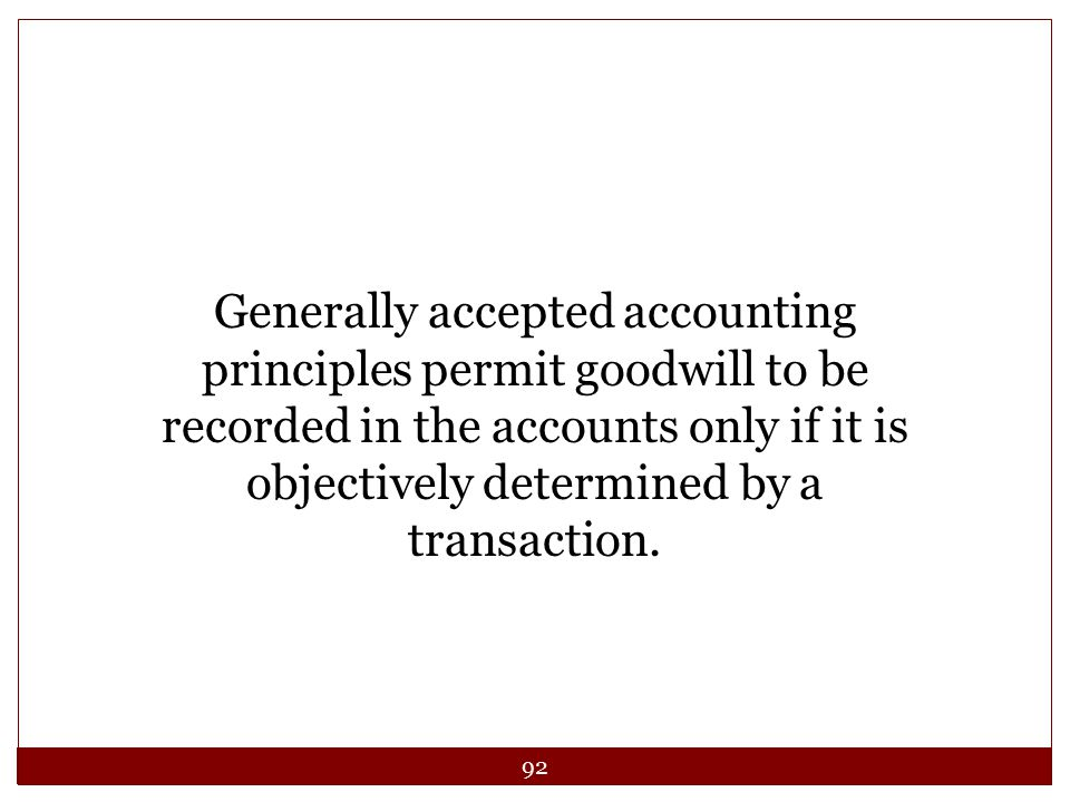 Generally accepted accounting principles permit goodwill to be recorded in the accounts only if it is objectively determined by a transaction.