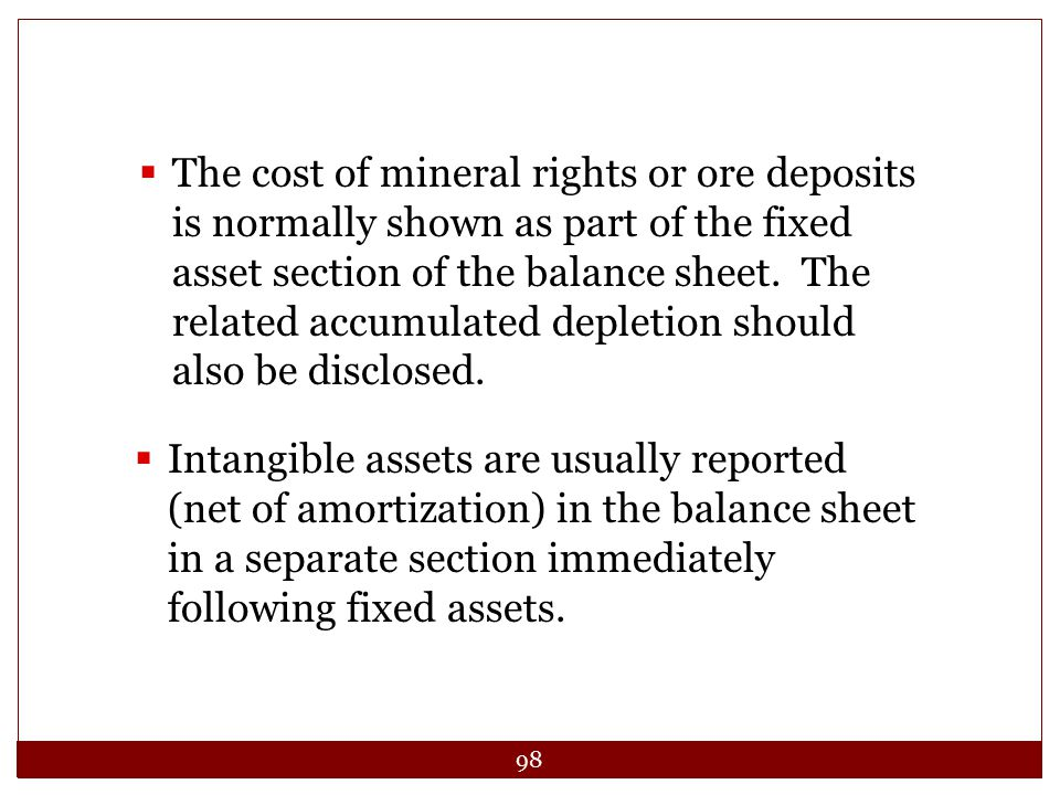 The cost of mineral rights or ore deposits is normally shown as part of the fixed asset section of the balance sheet. The related accumulated depletion should also be disclosed.