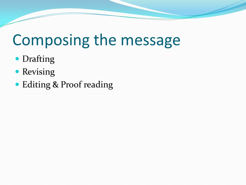 Composing the message Drafting Revising Editing & Proof reading