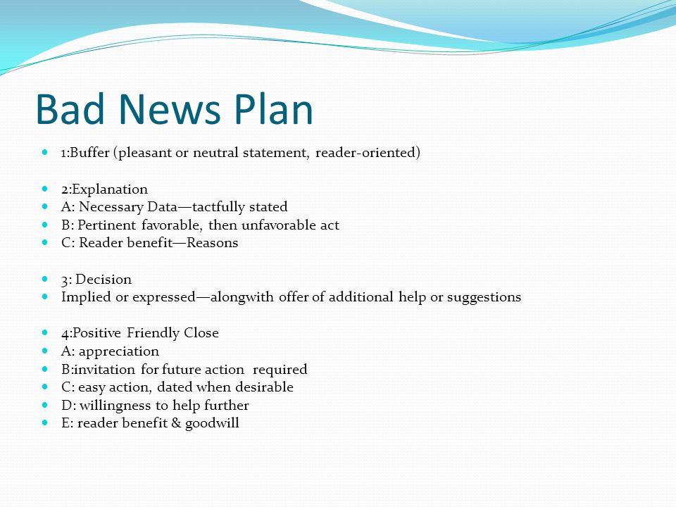 Bad News Plan 1:Buffer (pleasant or neutral statement, reader-oriented) 2:Explanation. A: Necessary Data—tactfully stated.