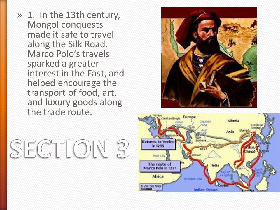 1. In the 13th century, Mongol conquests made it safe to travel along the Silk Road. Marco Polo's travels sparked a greater interest in the East, and helped encourage the transport of food, art, and luxury goods along the trade route.