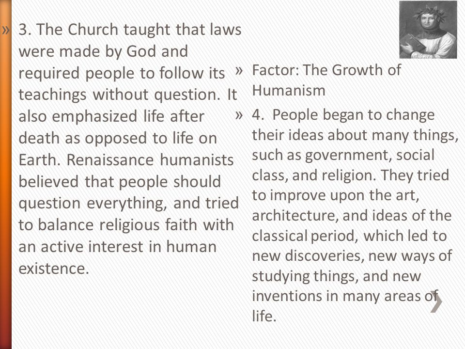 3. The Church taught that laws were made by God and required people to follow its teachings without question. It also emphasized life after death as opposed to life on Earth. Renaissance humanists believed that people should question everything, and tried to balance religious faith with an active interest in human existence.