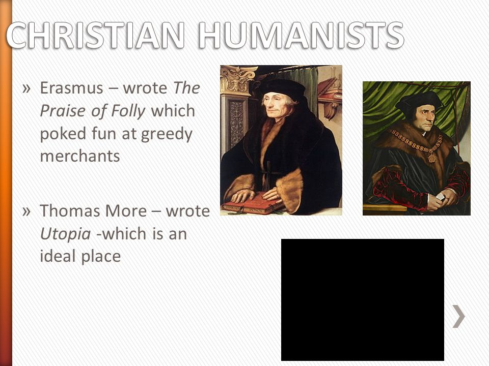 CHRISTIAN HUMANISTS Erasmus – wrote The Praise of Folly which poked fun at greedy merchants.