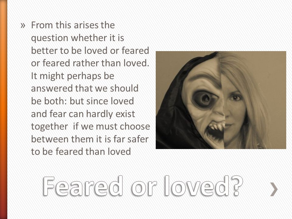 From this arises the question whether it is better to be loved or feared or feared rather than loved. It might perhaps be answered that we should be both: but since loved and fear can hardly exist together if we must choose between them it is far safer to be feared than loved