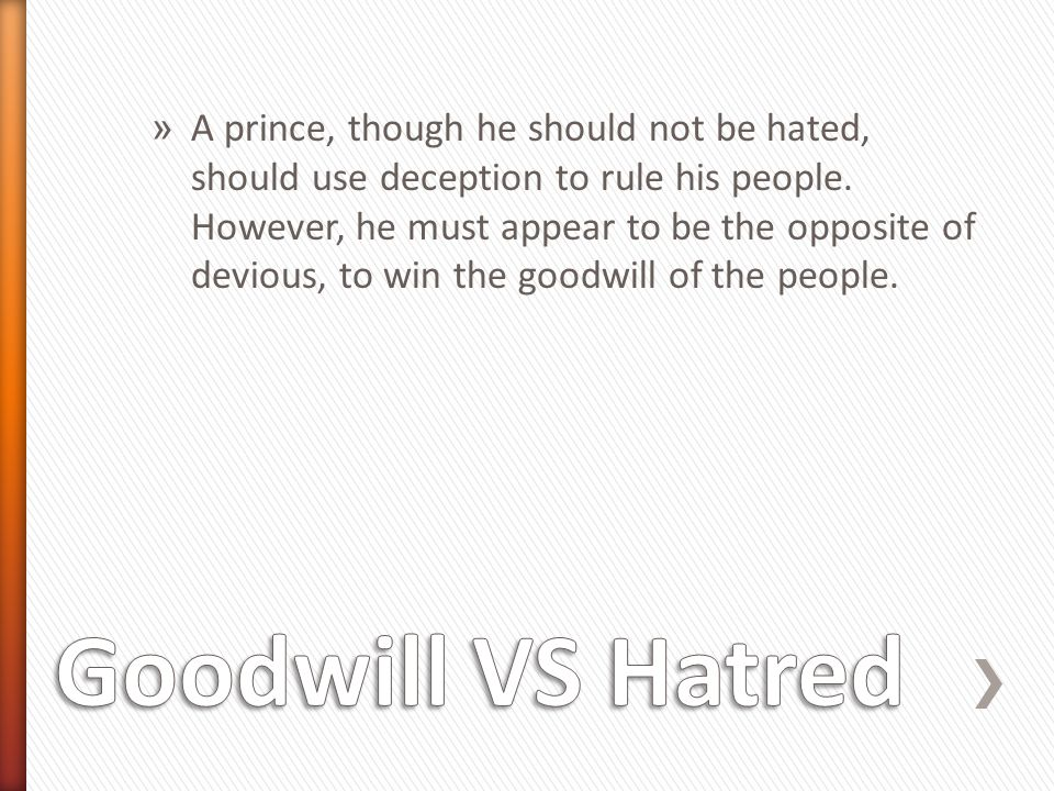 A prince, though he should not be hated, should use deception to rule his people. However, he must appear to be the opposite of devious, to win the goodwill of the people.