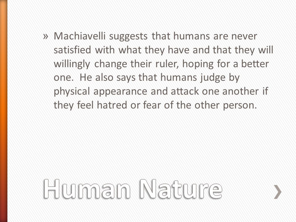 Machiavelli suggests that humans are never satisfied with what they have and that they will willingly change their ruler, hoping for a better one. He also says that humans judge by physical appearance and attack one another if they feel hatred or fear of the other person.