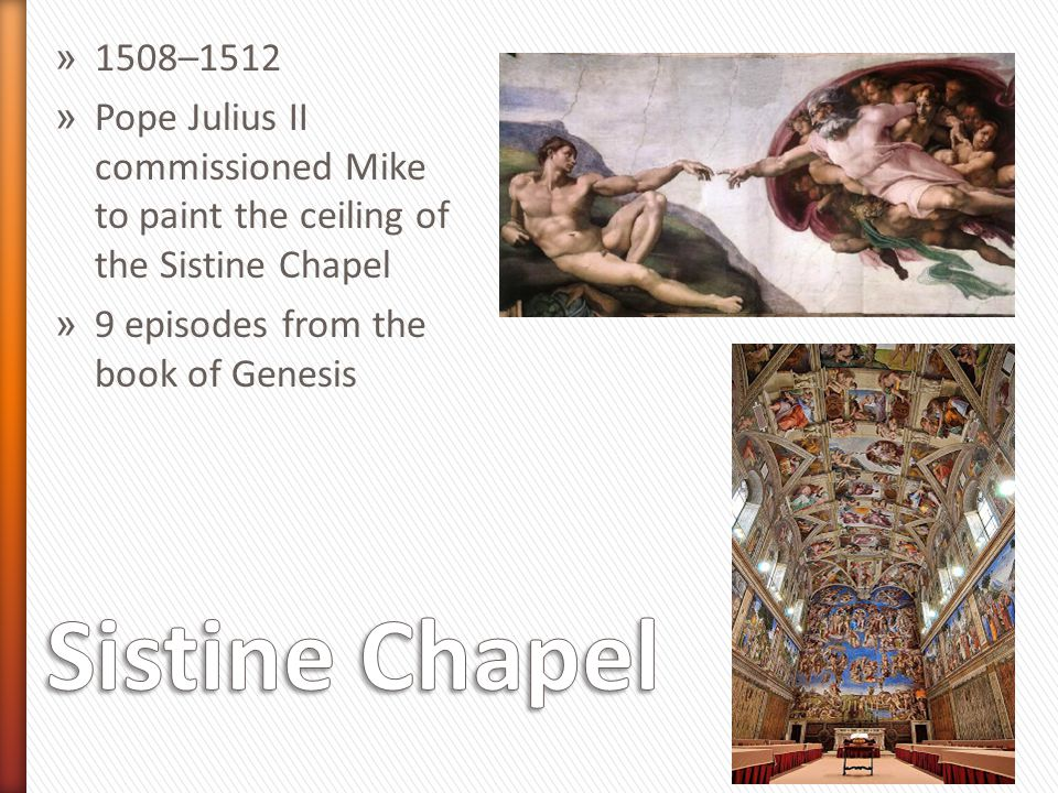 1508–1512 Pope Julius II commissioned Mike to paint the ceiling of the Sistine Chapel. 9 episodes from the book of Genesis.
