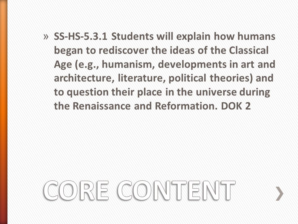 SS-HS-5.3.1 Students will explain how humans began to rediscover the ideas of the Classical Age (e.g., humanism, developments in art and architecture, literature, political theories) and to question their place in the universe during the Renaissance and Reformation. DOK 2
