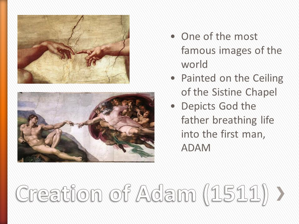 Creation of Adam (1511) One of the most famous images of the world