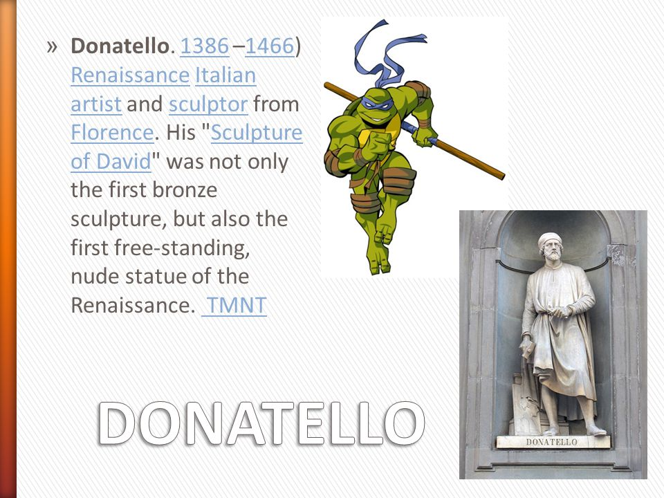 Donatello. 1386 –1466) Renaissance Italian artist and sculptor from Florence. His Sculpture of David was not only the first bronze sculpture, but also the first free-standing, nude statue of the Renaissance. TMNT