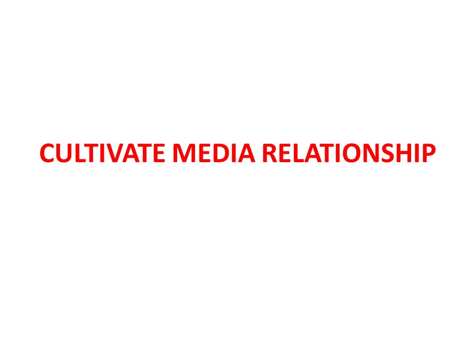 CULTIVATE MEDIA RELATIONSHIP