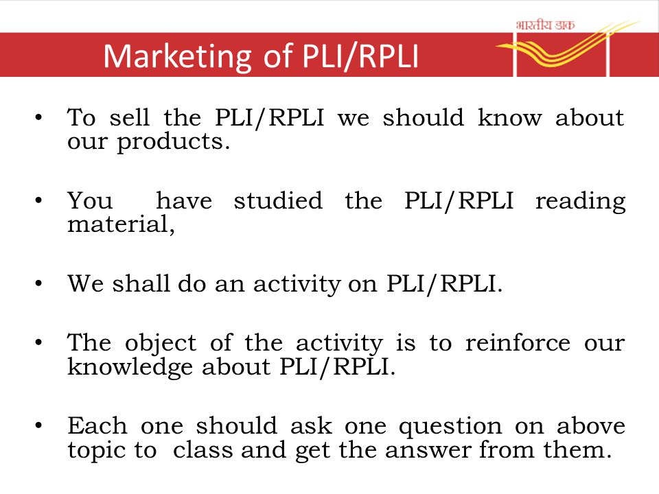 Marketing of PLI/RPLI To sell the PLI/RPLI we should know about our products. You have studied the PLI/RPLI reading material,