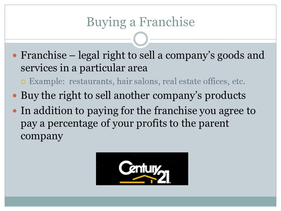 Buying a Franchise Franchise – legal right to sell a company's goods and services in a particular area.