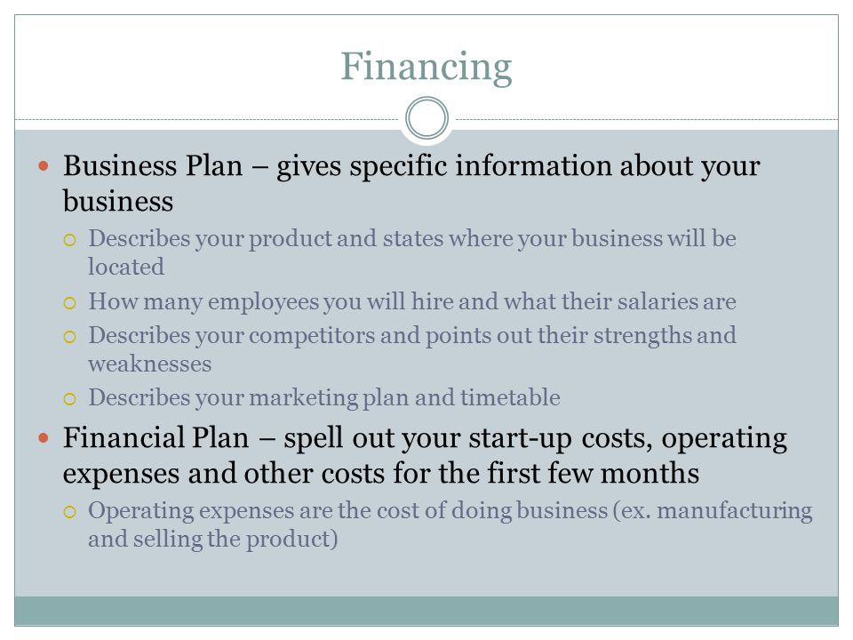 Financing Business Plan – gives specific information about your business. Describes your product and states where your business will be located.