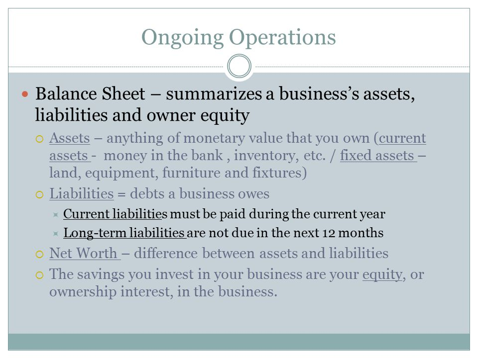 Ongoing Operations Balance Sheet – summarizes a business's assets, liabilities and owner equity.