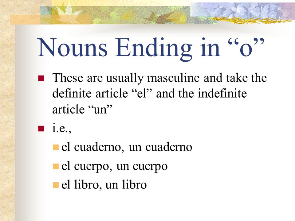 Nouns Ending in o These are usually masculine and take the definite article el and the indefinite article un
