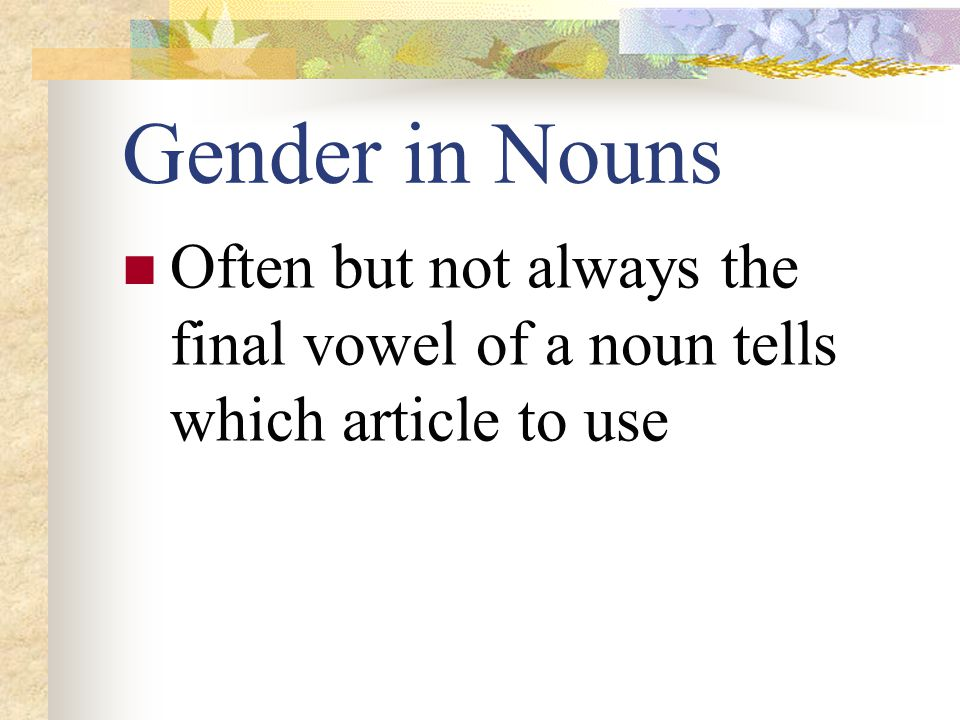 Gender in Nouns Often but not always the final vowel of a noun tells which article to use