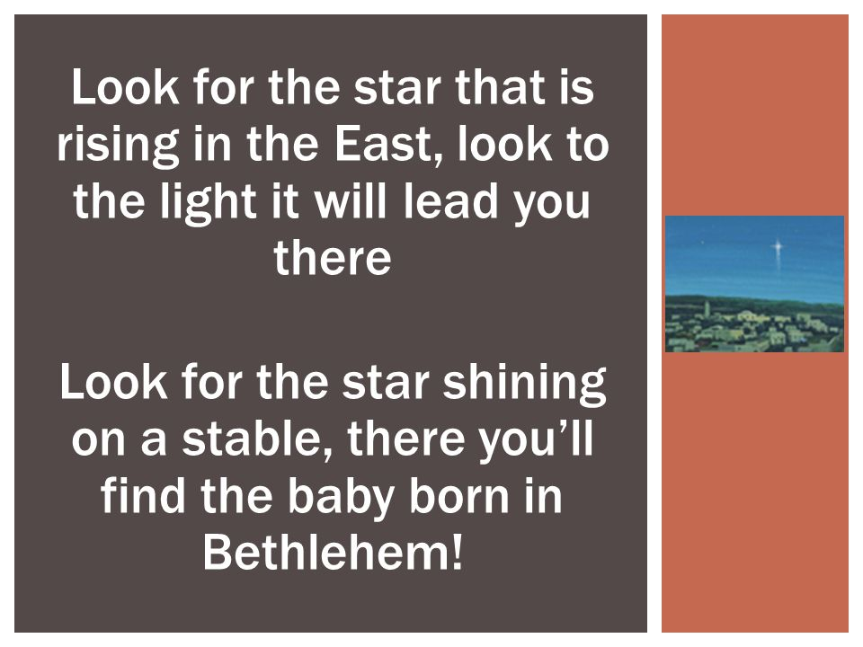 Look for the star that is rising in the East, look to the light it will lead you there