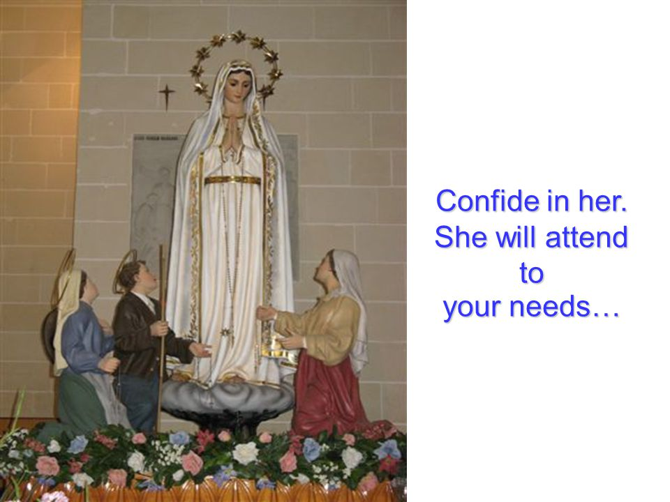 Confide in her. She will attend to your needs…