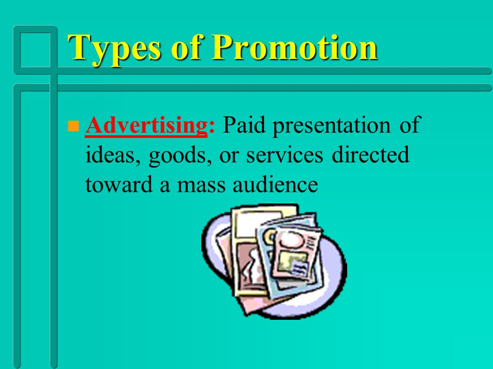 Types of Promotion Advertising: Paid presentation of ideas, goods, or services directed toward a mass audience.