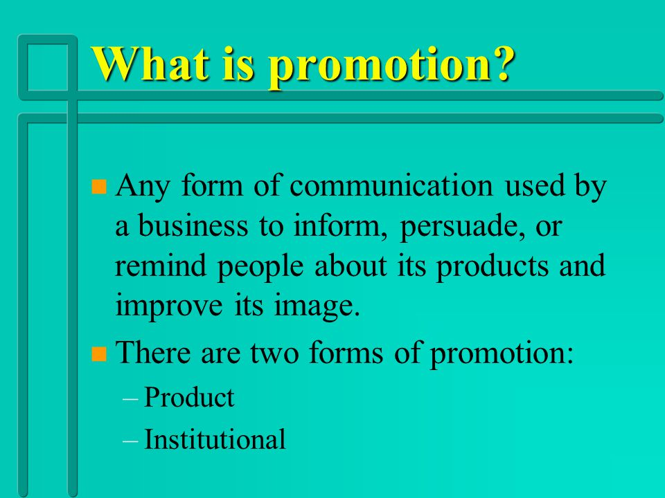 What is promotion Any form of communication used by a business to inform, persuade, or remind people about its products and improve its image.