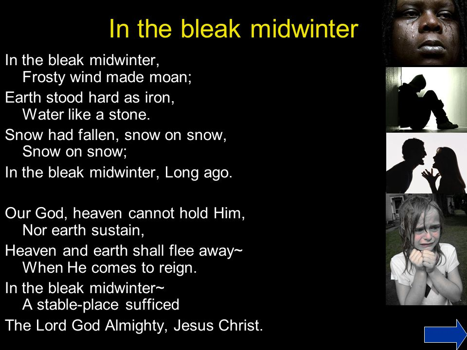 In the bleak midwinter In the bleak midwinter, Frosty wind made moan;