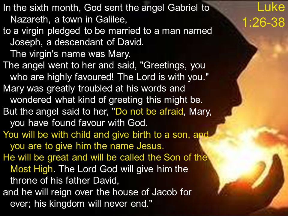 Luke 1:26-38 In the sixth month, God sent the angel Gabriel to Nazareth, a town in Galilee,