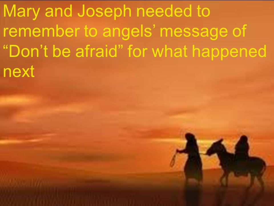 Mary and Joseph needed to remember to angels' message of Don't be afraid for what happened next