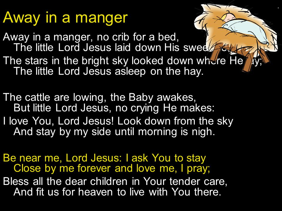 . Away in a manger. Away in a manger, no crib for a bed, The little Lord Jesus laid down His sweet head;