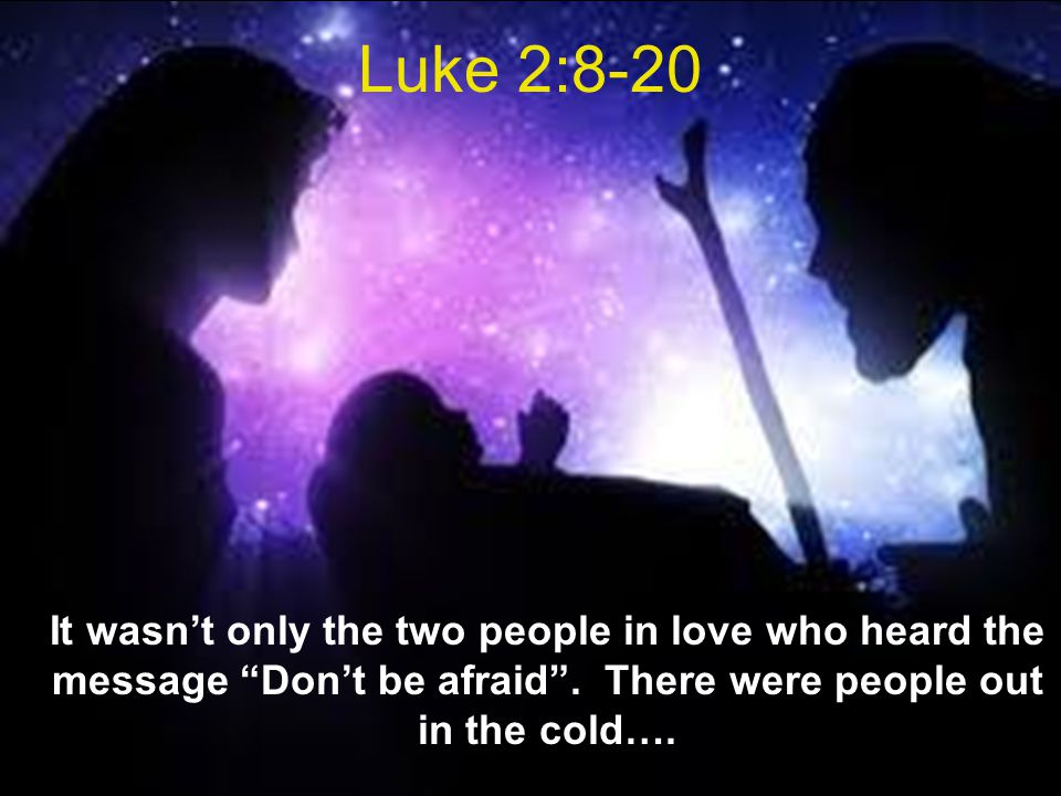 Luke 2:8-20 It wasn't only the two people in love who heard the message Don't be afraid .