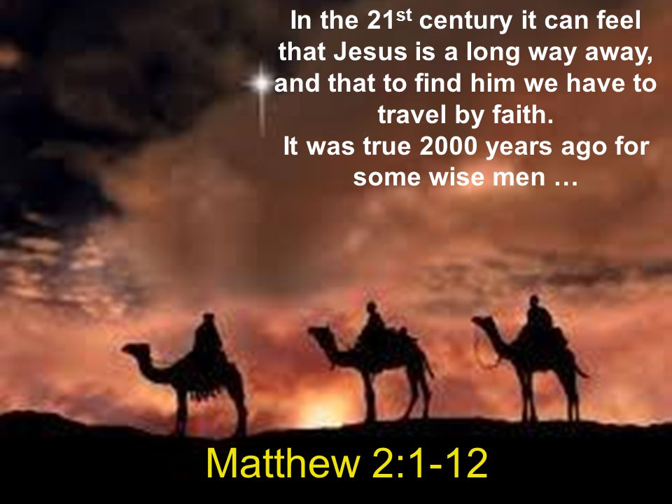 In the 21st century it can feel that Jesus is a long way away, and that to find him we have to travel by faith. It was true 2000 years ago for some wise men …