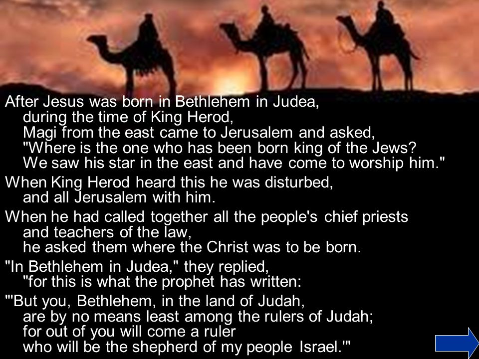 After Jesus was born in Bethlehem in Judea, during the time of King Herod, Magi from the east came to Jerusalem and asked, Where is the one who has been born king of the Jews We saw his star in the east and have come to worship him.