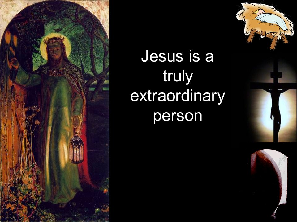 Jesus is a truly extraordinary person