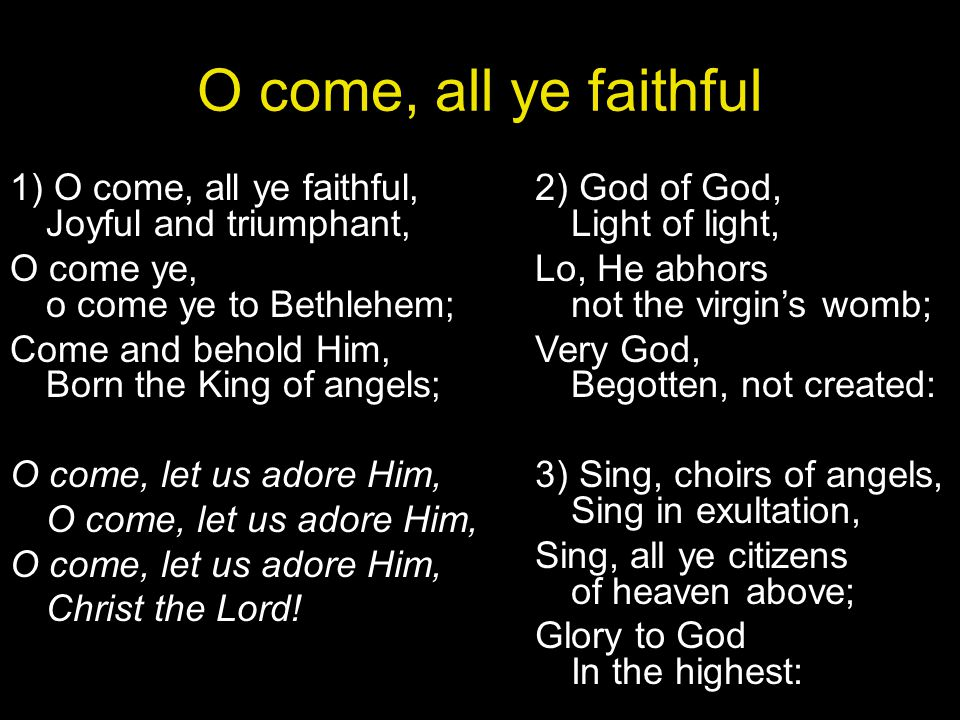 O come, all ye faithful 1) O come, all ye faithful, Joyful and triumphant, O come ye, o come ye to Bethlehem;