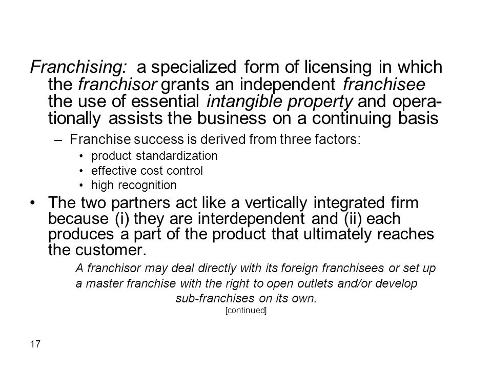 Franchising: a specialized form of licensing in which the franchisor grants an independent franchisee the use of essential intangible property and opera-tionally assists the business on a continuing basis