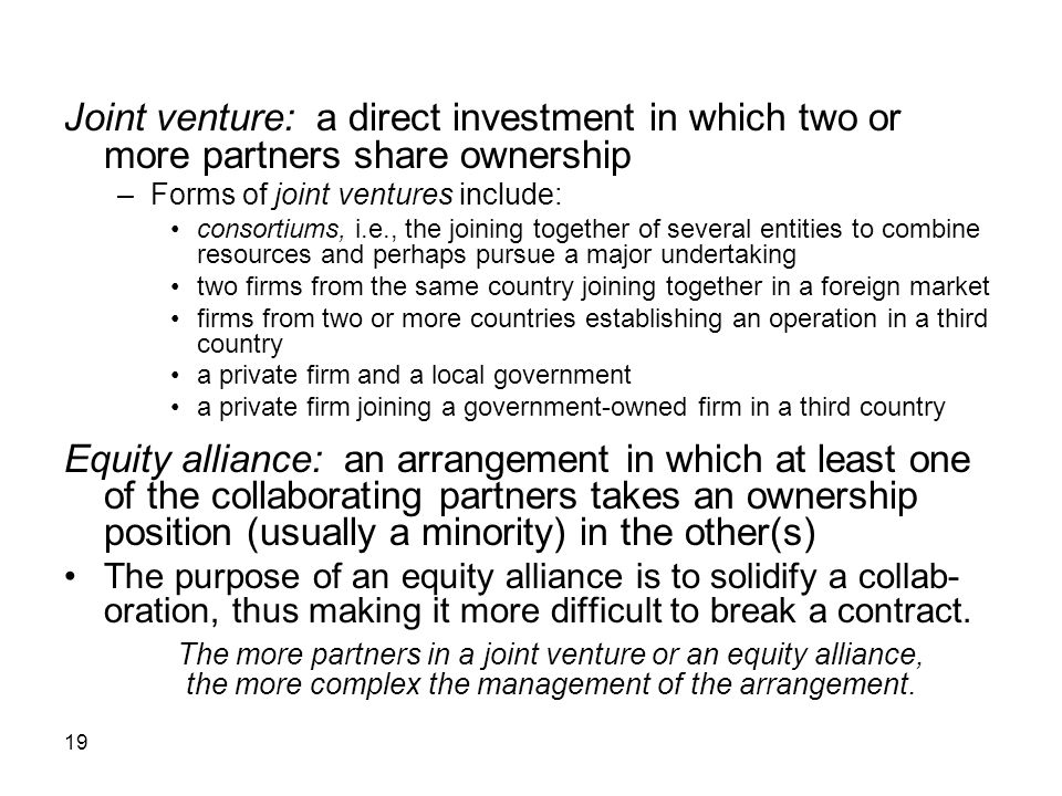 Joint venture: a direct investment in which two or more partners share ownership