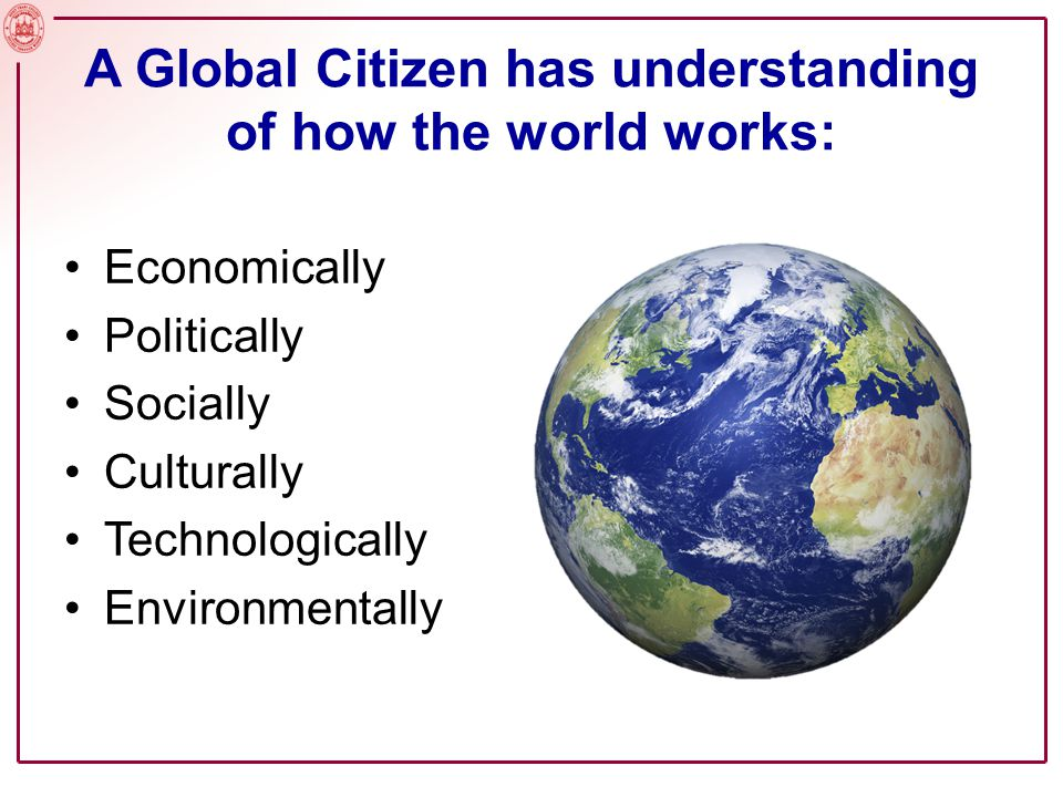 A Global Citizen has understanding of how the world works: