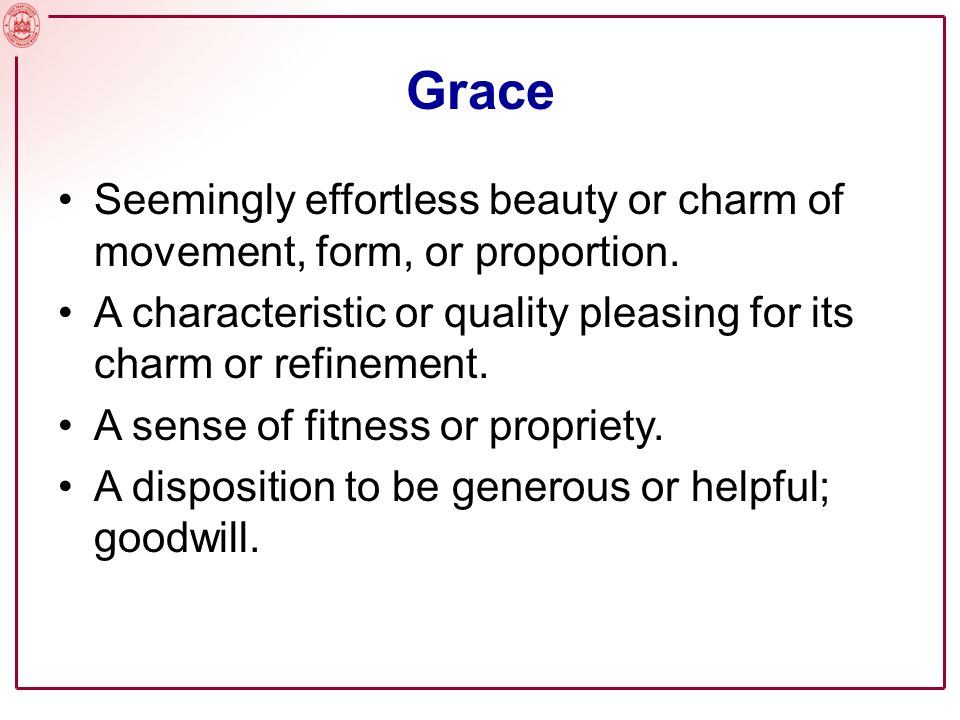 Grace Seemingly effortless beauty or charm of movement, form, or proportion. A characteristic or quality pleasing for its charm or refinement.